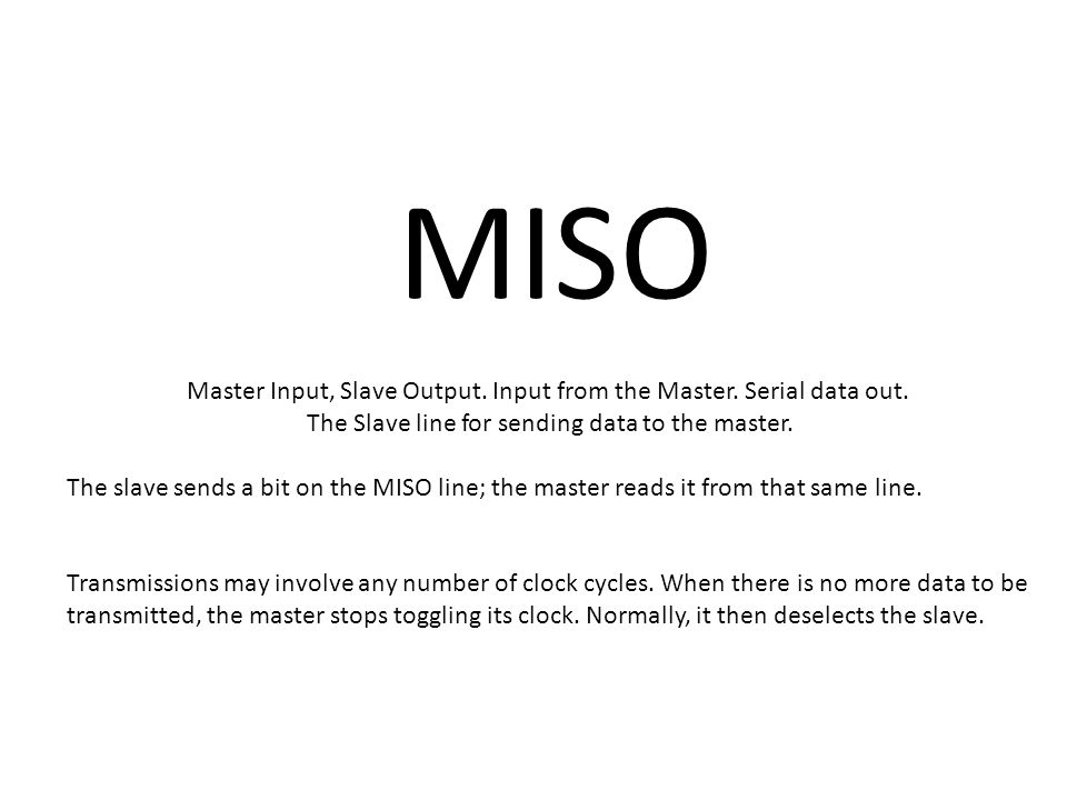 MISO Master Input, Slave Output. Input from the Master.