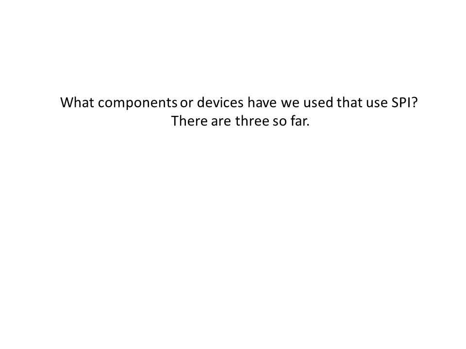 What components or devices have we used that use SPI? There are three so far.
