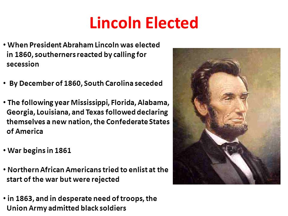 Lincoln Elected When President Abraham Lincoln was elected in 1860, southerners reacted by calling for secession By December of 1860, South Carolina s