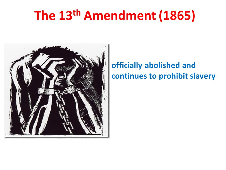 officially abolished and continues to prohibit slavery The 13 th Amendment (1865)