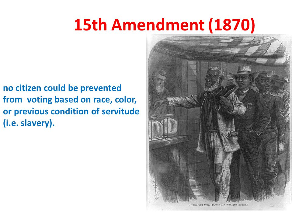 15th Amendment (1870) no citizen could be prevented from voting based on race, color, or previous condition of servitude (i.e. slavery).