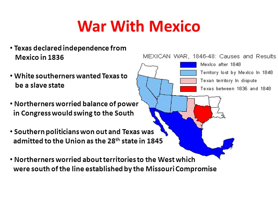 War With Mexico Texas declared independence from Mexico in 1836 White southerners wanted Texas to be a slave state Northerners worried balance of powe