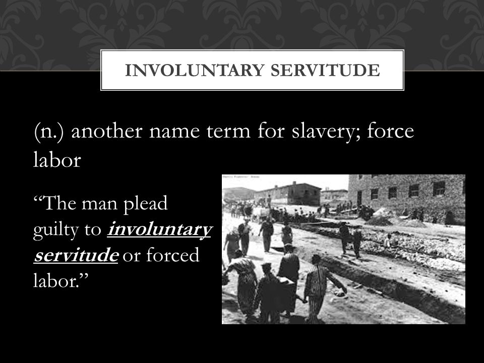 "INVOLUNTARY SERVITUDE (n.) another name term for slavery; force labor ""The man plead guilty to involuntary servitude or forced labor."""