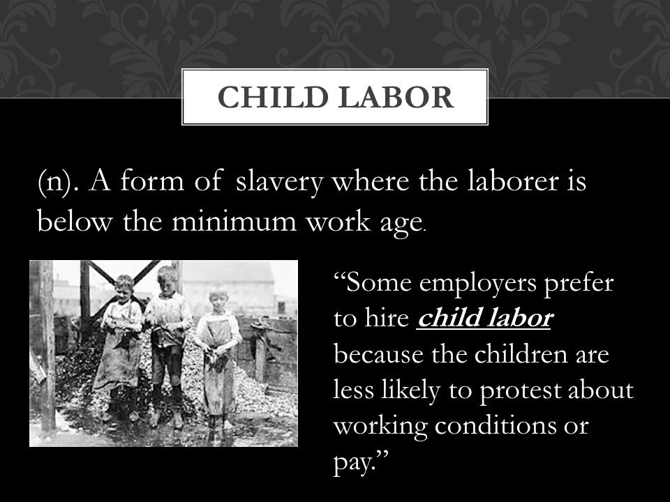 "CHILD LABOR (n). A form of slavery where the laborer is below the minimum work age. ""Some employers prefer to hire child labor because the children ar"
