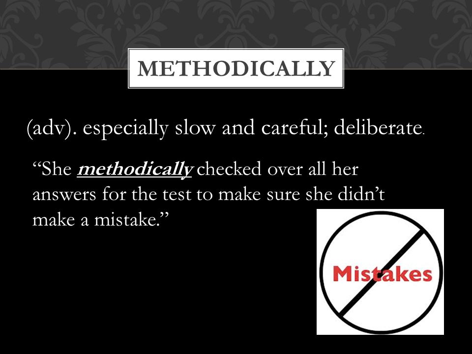 "METHODICALLY (adv). especially slow and careful; deliberate. ""She methodically checked over all her answers for the test to make sure she didn't make"