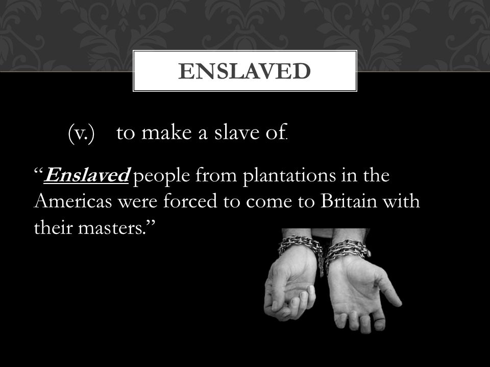 "ENSLAVED (v.) to make a slave of. ""Enslaved people from plantations in the Americas were forced to come to Britain with their masters."""