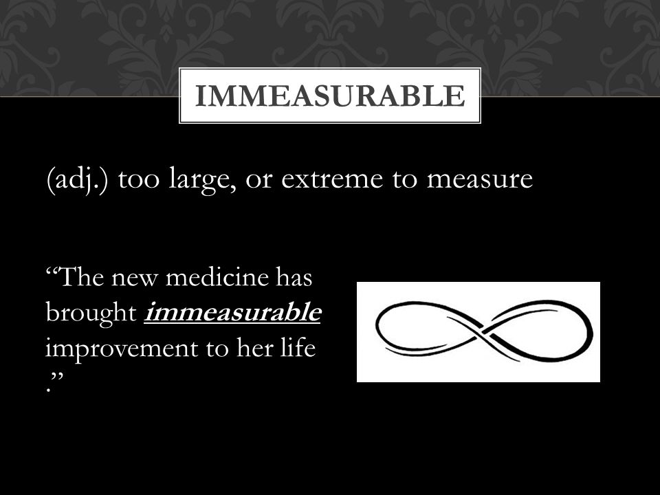 "IMMEASURABLE (adj.) too large, or extreme to measure ""The new medicine has brought immeasurable improvement to her life."""
