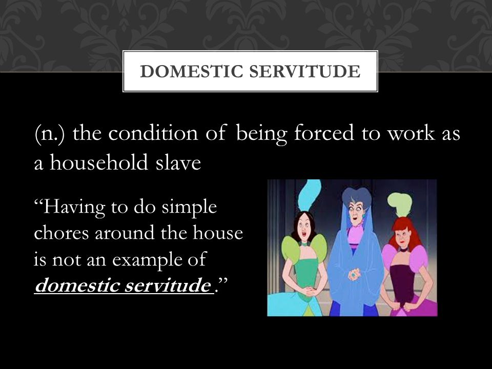 "DOMESTIC SERVITUDE (n.) the condition of being forced to work as a household slave ""Having to do simple chores around the house is not an example of d"