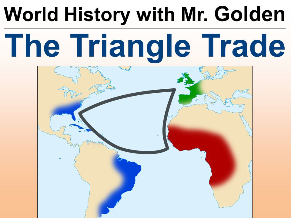 World History with Mr. Golden __________________________________________________________ The Triangle Trade
