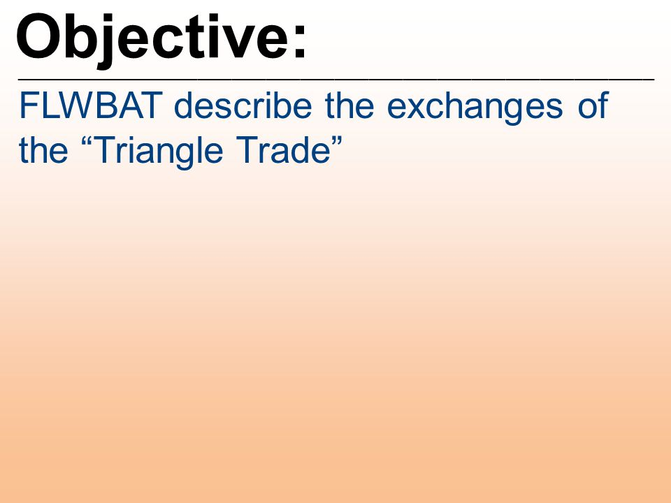 "Objective: ________________________________________________________ FLWBAT describe the exchanges of the ""Triangle Trade"""