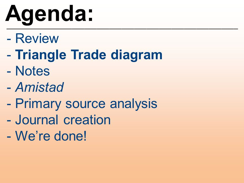 Agenda: ________________________________________________________ - Review - Triangle Trade diagram - Notes - Amistad - Primary source analysis - Journal creation - We're done!