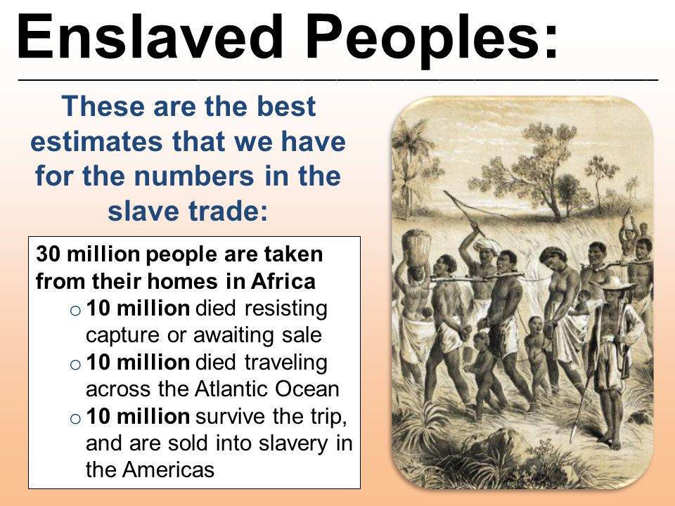 Enslaved Peoples: ________________________________________________________ These are the best estimates that we have for the numbers in the slave trad