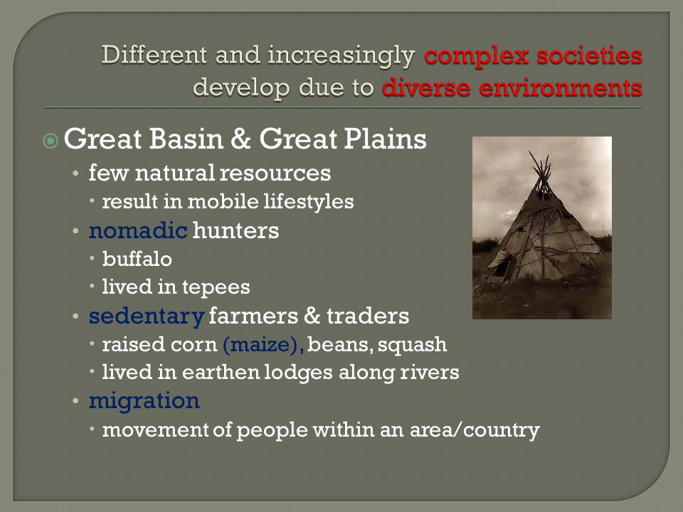  Great Basin & Great Plains few natural resources  result in mobile lifestyles nomadic hunters  buffalo  lived in tepees sedentary farmers & traders  raised corn (maize), beans, squash  lived in earthen lodges along rivers migration  movement of people within an area/country