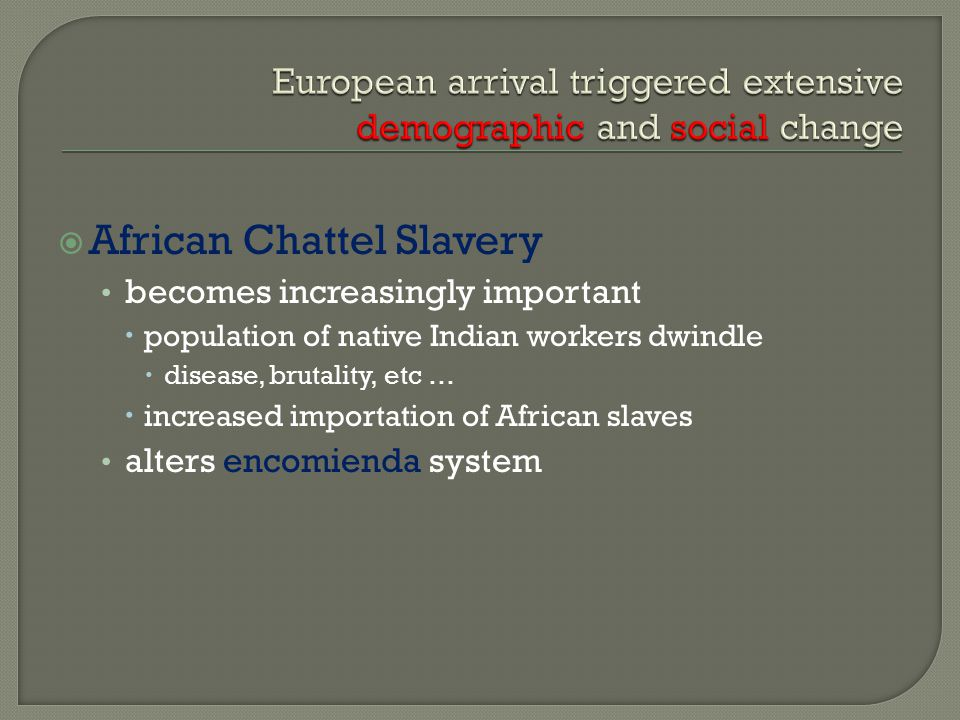  African Chattel Slavery becomes increasingly important  population of native Indian workers dwindle  disease, brutality, etc …  increased importation of African slaves alters encomienda system