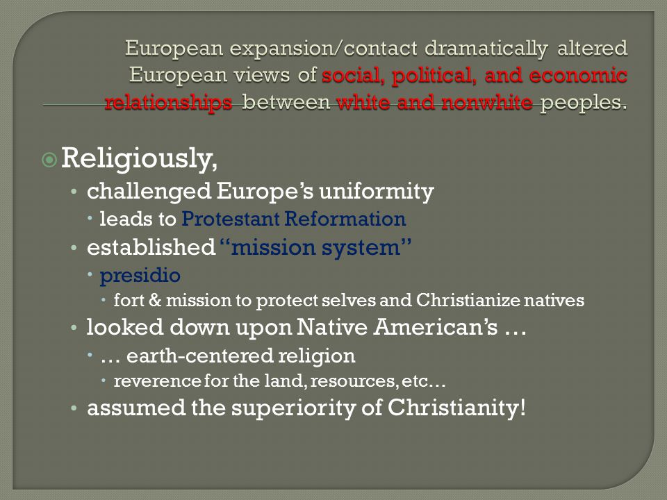  Religiously, challenged Europe's uniformity  leads to Protestant Reformation established mission system  presidio  fort & mission to protect selves and Christianize natives looked down upon Native American's …  … earth-centered religion  reverence for the land, resources, etc… assumed the superiority of Christianity!