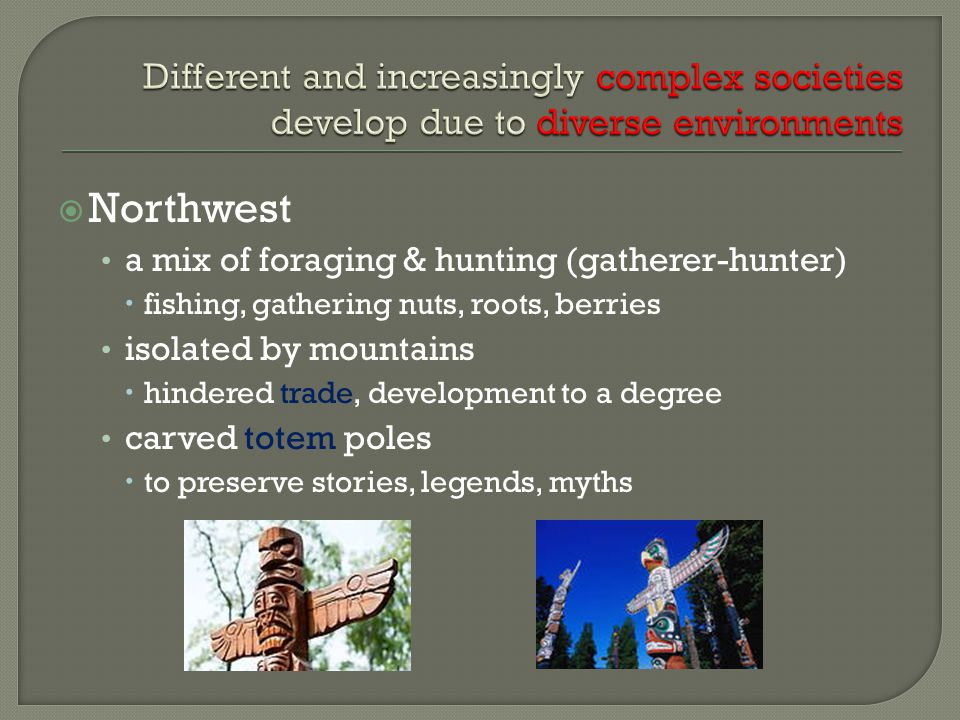  Northwest a mix of foraging & hunting (gatherer-hunter)  fishing, gathering nuts, roots, berries isolated by mountains  hindered trade, development to a degree carved totem poles  to preserve stories, legends, myths