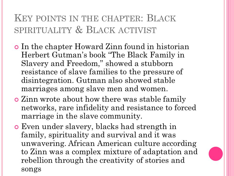 K EY POINTS IN THE CHAPTER : B LACK SPIRITUALITY & B LACK ACTIVIST In the chapter Howard Zinn found in historian Herbert Gutman's book The Black Family in Slavery and Freedom, showed a stubborn resistance of slave families to the pressure of disintegration.