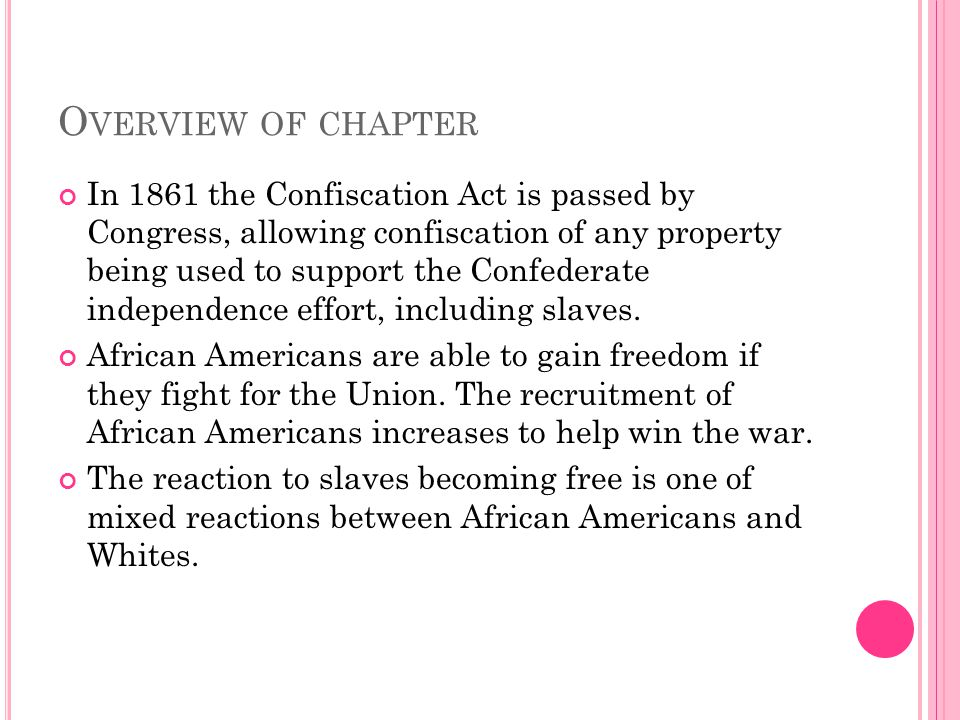 O VERVIEW OF CHAPTER In 1861 the Confiscation Act is passed by Congress, allowing confiscation of any property being used to support the Confederate independence effort, including slaves.