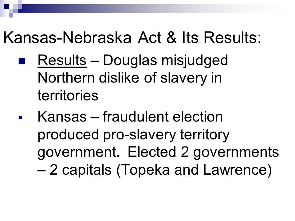 Kansas-Nebraska Act & Its Results: Results – Douglas misjudged Northern dislike of slavery in territories  Kansas – fraudulent election produced pro-slavery territory government.