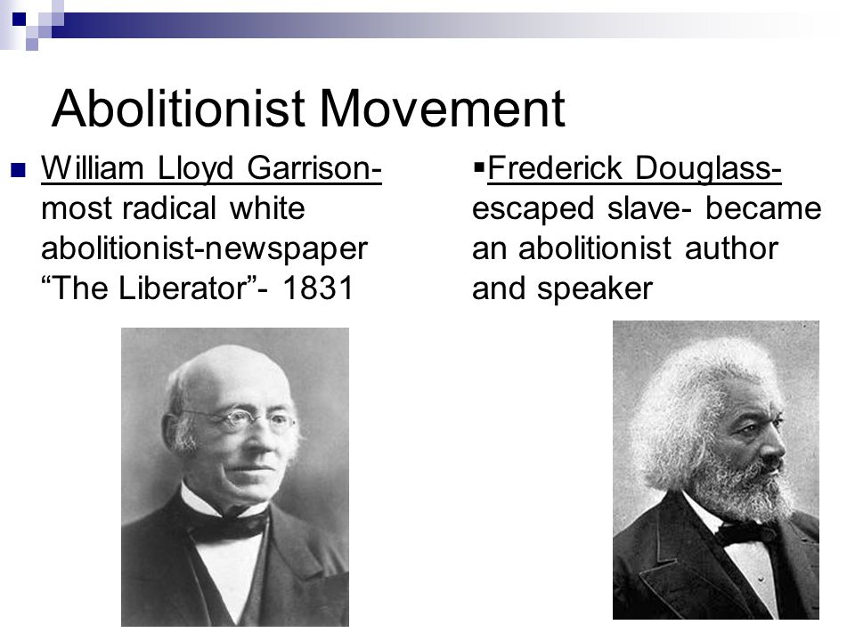 Abolitionist Movement William Lloyd Garrison- most radical white abolitionist-newspaper The Liberator - 1831  Frederick Douglass- escaped slave- became an abolitionist author and speaker