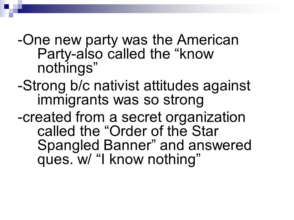 -One new party was the American Party-also called the know nothings -Strong b/c nativist attitudes against immigrants was so strong -created from a secret organization called the Order of the Star Spangled Banner and answered ques.