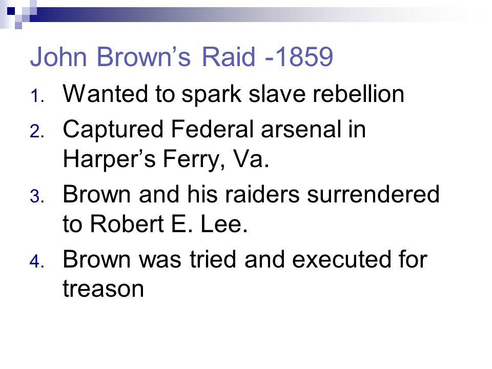 John Brown's Raid -1859 1. Wanted to spark slave rebellion 2.