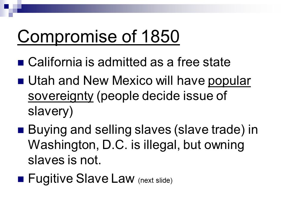 Compromise of 1850 California is admitted as a free state Utah and New Mexico will have popular sovereignty (people decide issue of slavery) Buying and selling slaves (slave trade) in Washington, D.C.