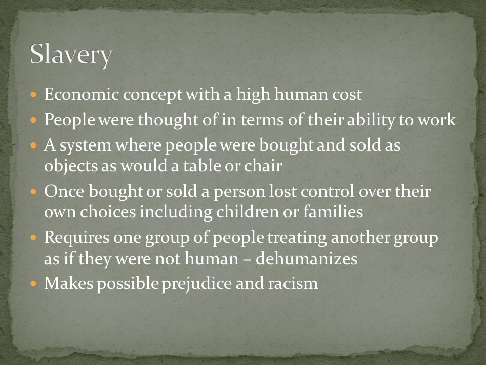 Economic concept with a high human cost People were thought of in terms of their ability to work A system where people were bought and sold as objects as would a table or chair Once bought or sold a person lost control over their own choices including children or families Requires one group of people treating another group as if they were not human – dehumanizes Makes possible prejudice and racism
