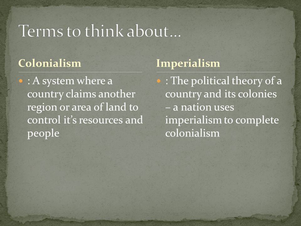 Colonialism : A system where a country claims another region or area of land to control it's resources and people : The political theory of a country and its colonies – a nation uses imperialism to complete colonialism Imperialism