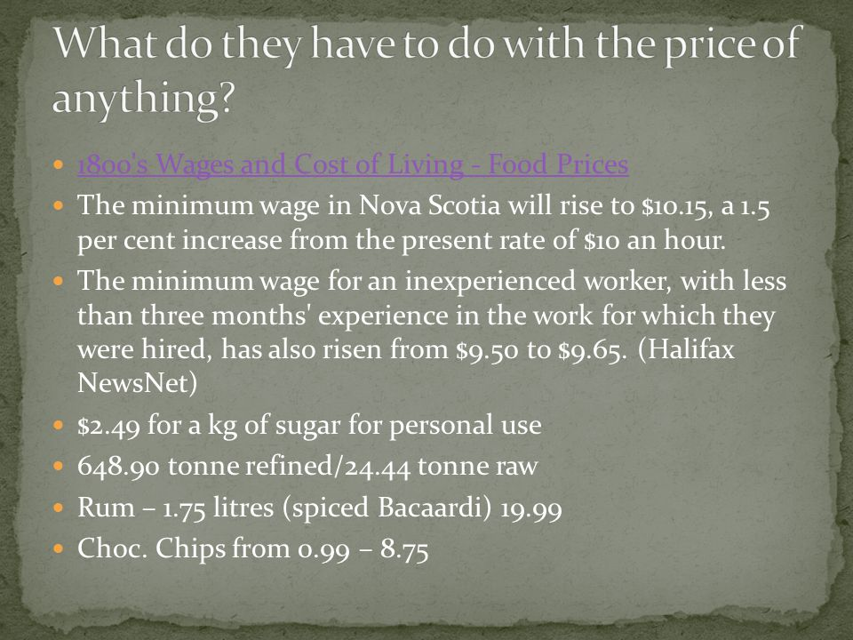 1800 s Wages and Cost of Living - Food Prices The minimum wage in Nova Scotia will rise to $10.15, a 1.5 per cent increase from the present rate of $10 an hour.