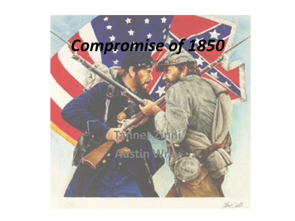 Compromise of 1850 Tanner Zinni Austin Wray