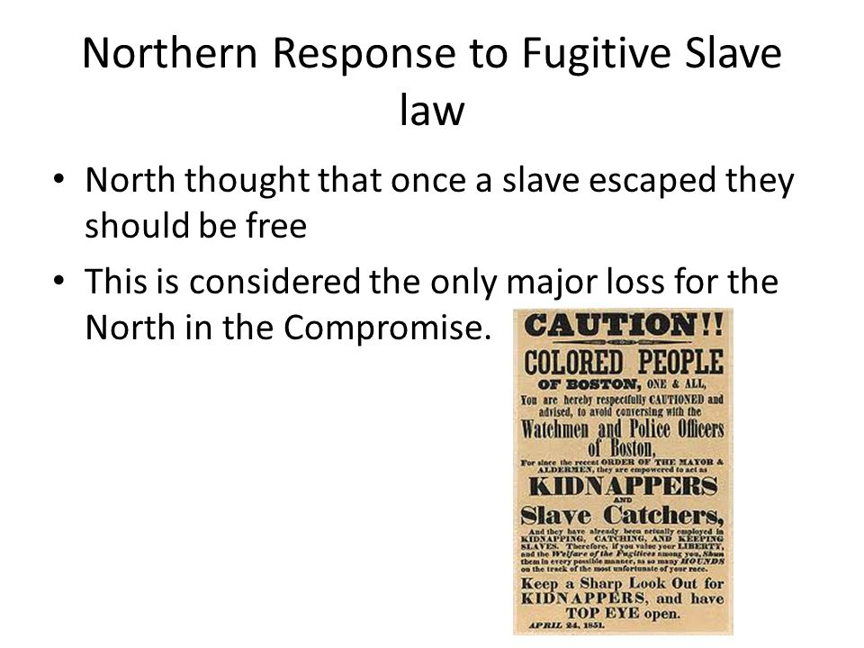 Northern Response to Fugitive Slave law North thought that once a slave escaped they should be free This is considered the only major loss for the North in the Compromise.