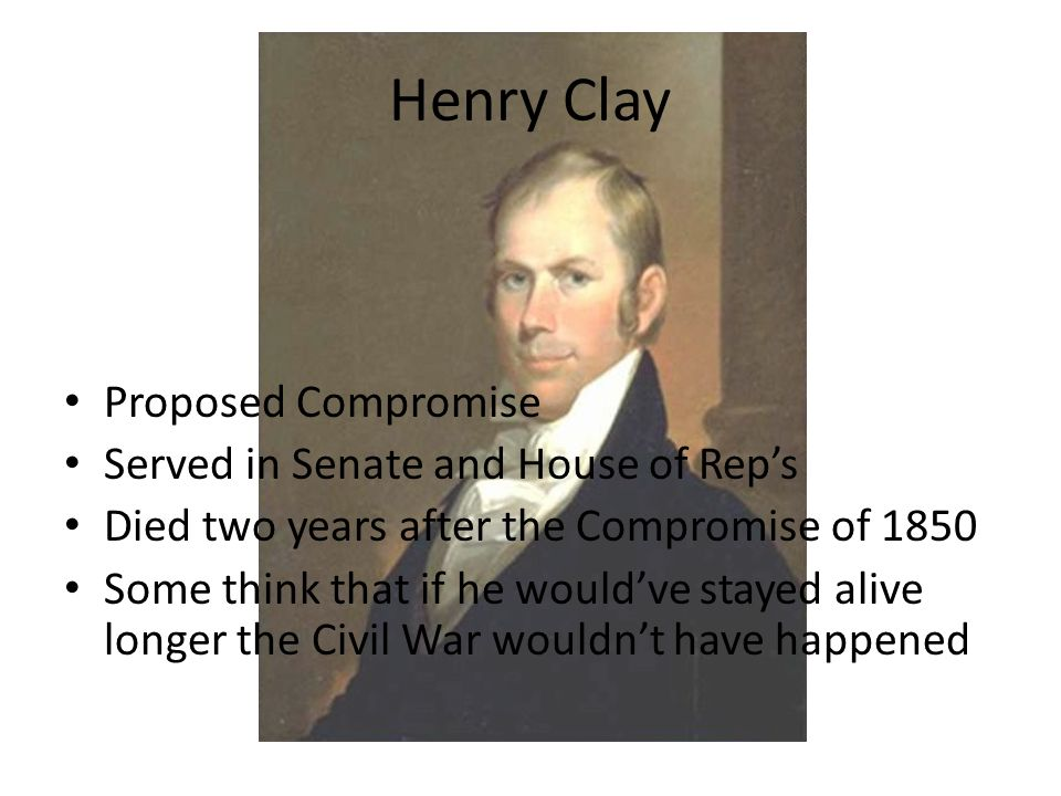 Henry Clay Proposed Compromise Served in Senate and House of Rep's Died two years after the Compromise of 1850 Some think that if he would've stayed alive longer the Civil War wouldn't have happened