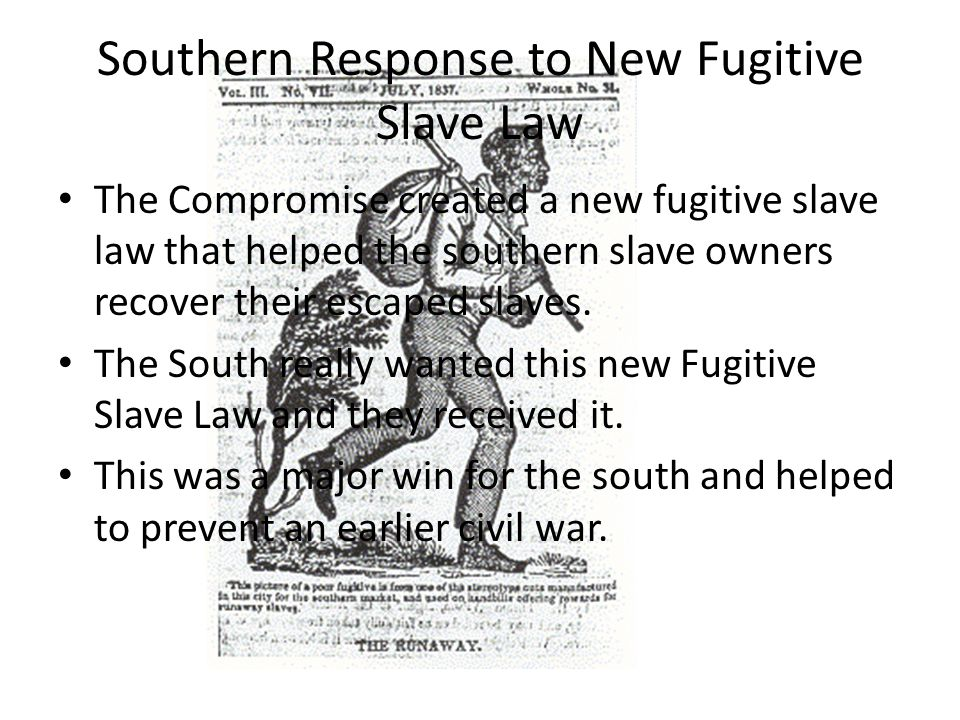 Southern Response to New Fugitive Slave Law The Compromise created a new fugitive slave law that helped the southern slave owners recover their escaped slaves.