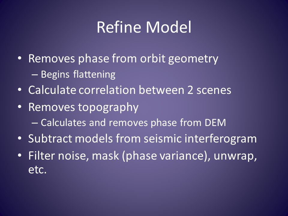 Refine Model Removes phase from orbit geometry – Begins flattening Calculate correlation between 2 scenes Removes topography – Calculates and removes