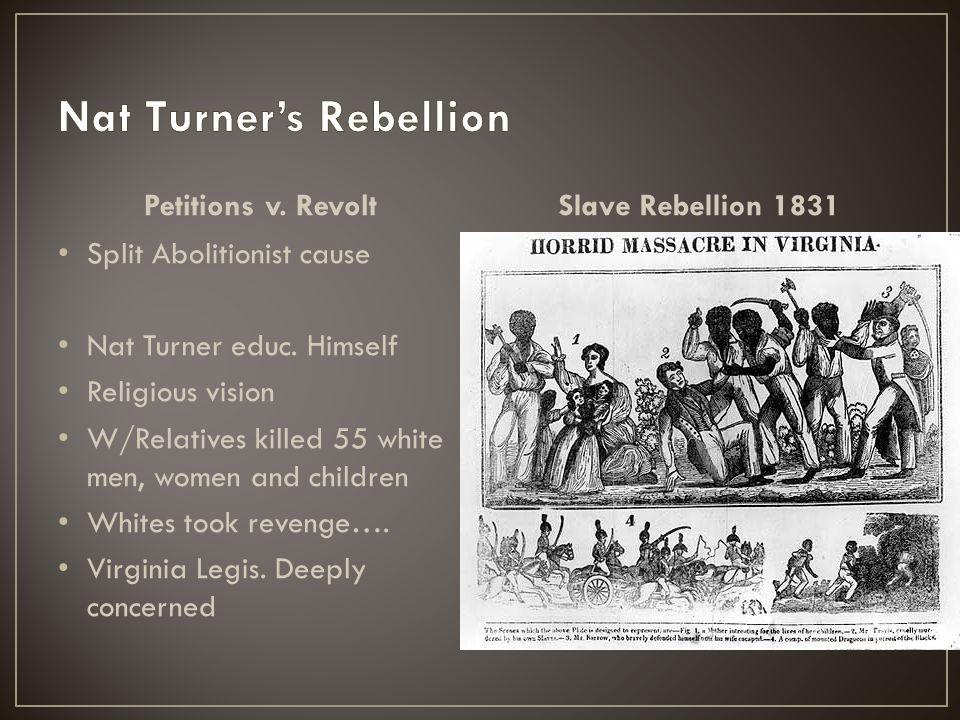 Petitions v. Revolt Split Abolitionist cause Nat Turner educ. Himself Religious vision W/Relatives killed 55 white men, women and children Whites took
