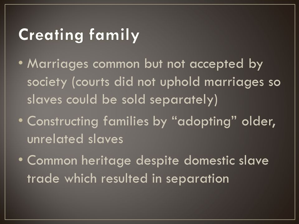 """Marriages common but not accepted by society (courts did not uphold marriages so slaves could be sold separately) Constructing families by """"adopting"""""""