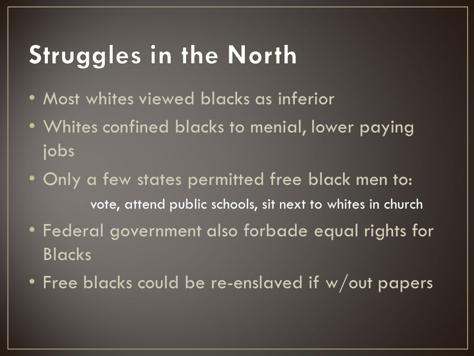 Most whites viewed blacks as inferior Whites confined blacks to menial, lower paying jobs Only a few states permitted free black men to: vote, attend