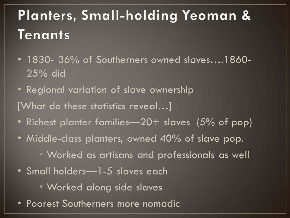 1830- 36% of Southerners owned slaves….1860- 25% did Regional variation of slave ownership [What do these statistics reveal…] Richest planter families