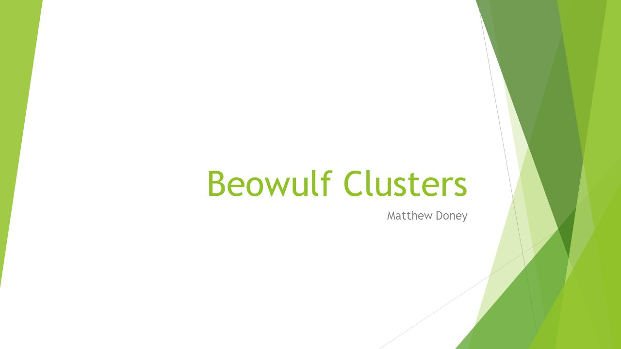 Beowulf Cluster Advantages  Flexibility of Configuration and Upgrades  Large variety of COTS components  Standardization of COTS components allows for easy upgrades  Technology Tracking  Can use new components as soon as they come out  No delay time waiting for manufacturers to integrate components  High Availability  System will continue to run if an individual node fails