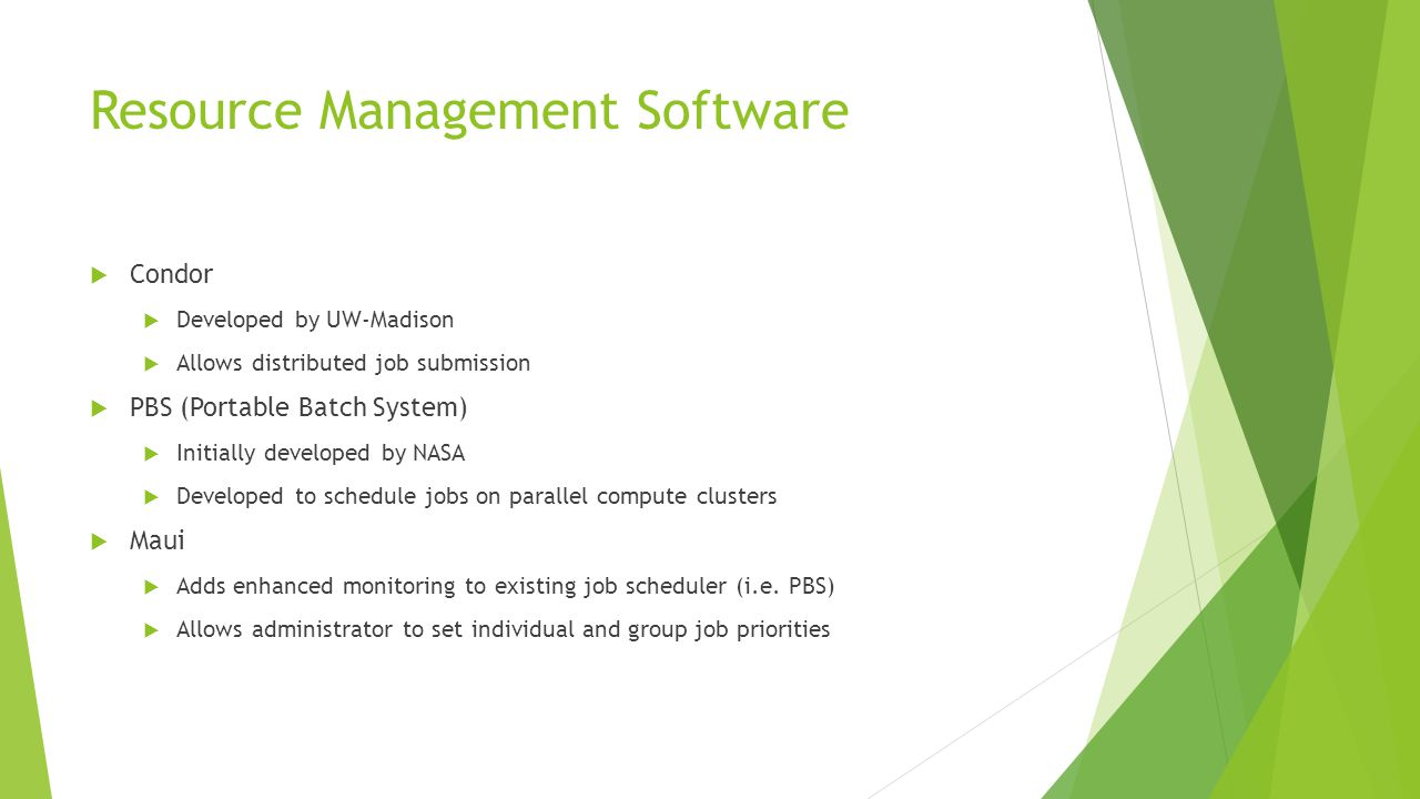 Resource Management Software  Condor  Developed by UW-Madison  Allows distributed job submission  PBS (Portable Batch System)  Initially developed by NASA  Developed to schedule jobs on parallel compute clusters  Maui  Adds enhanced monitoring to existing job scheduler (i.e.