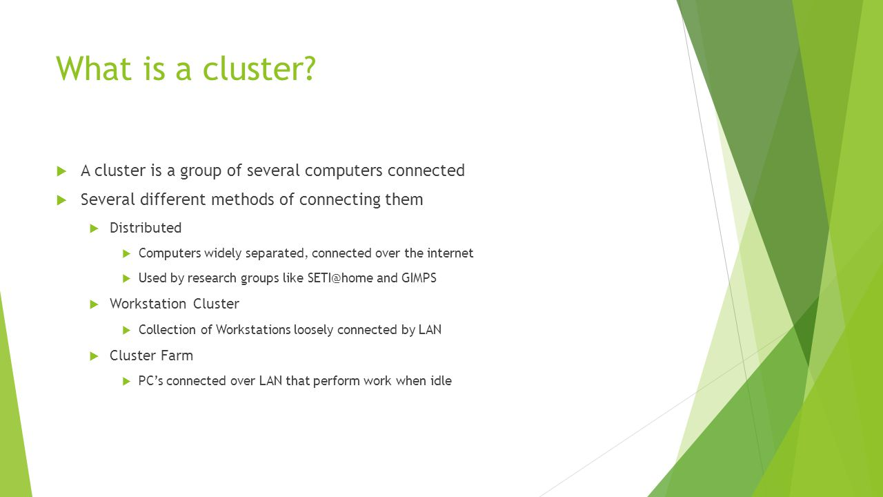 What is a Beowulf Cluster  A Beowulf Cluster is one class of a cluster computer  Uses Commercial Off The Shelf (COTS) hardware  Typically contains both master and slave nodes  Not defined by a specific piece of hardware Image Source: http://www.cse.mtu.edu/Common/cluster.jpg