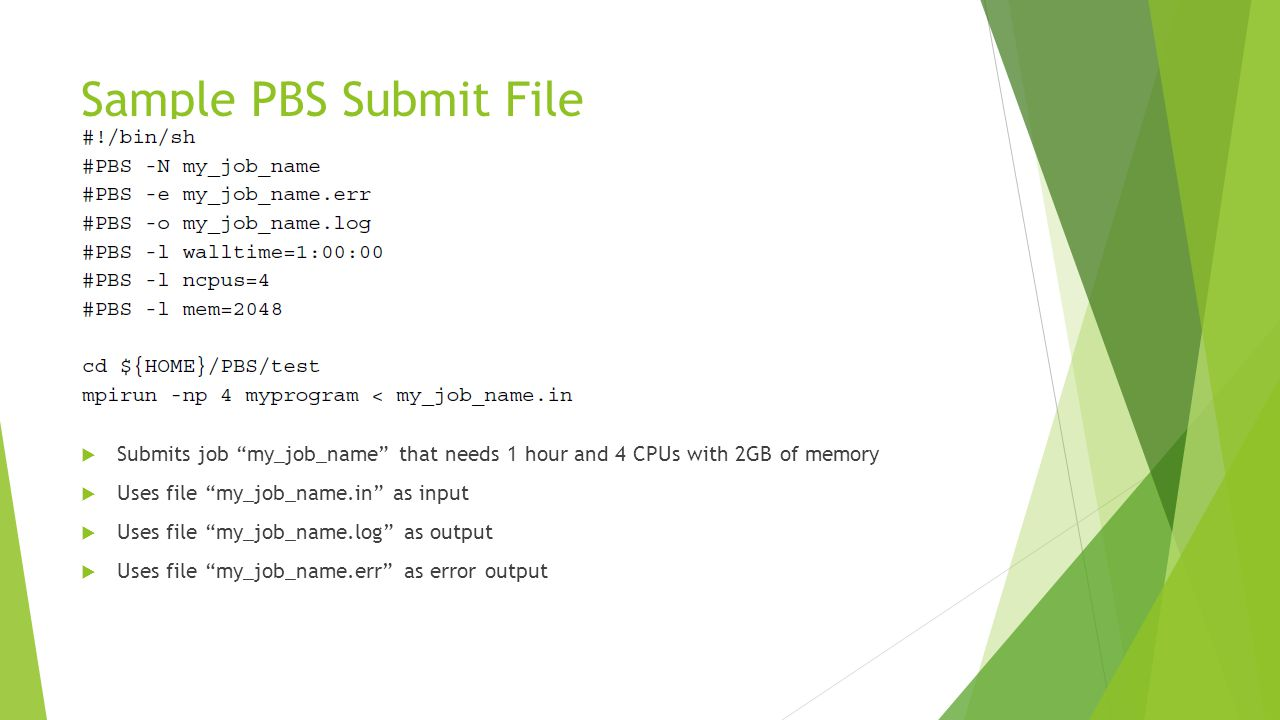 Sample PBS Submit File  Submits job my_job_name that needs 1 hour and 4 CPUs with 2GB of memory  Uses file my_job_name.in as input  Uses file my_job_name.log as output  Uses file my_job_name.err as error output