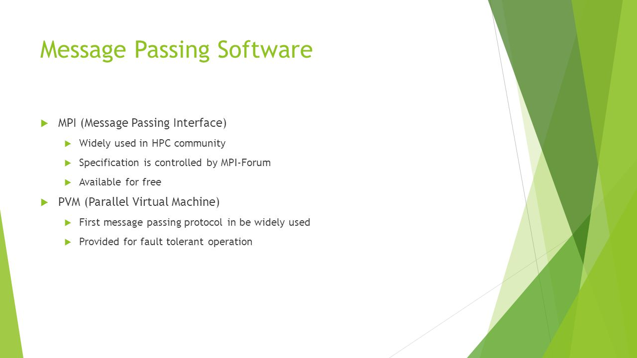 Message Passing Software  MPI (Message Passing Interface)  Widely used in HPC community  Specification is controlled by MPI-Forum  Available for free  PVM (Parallel Virtual Machine)  First message passing protocol in be widely used  Provided for fault tolerant operation