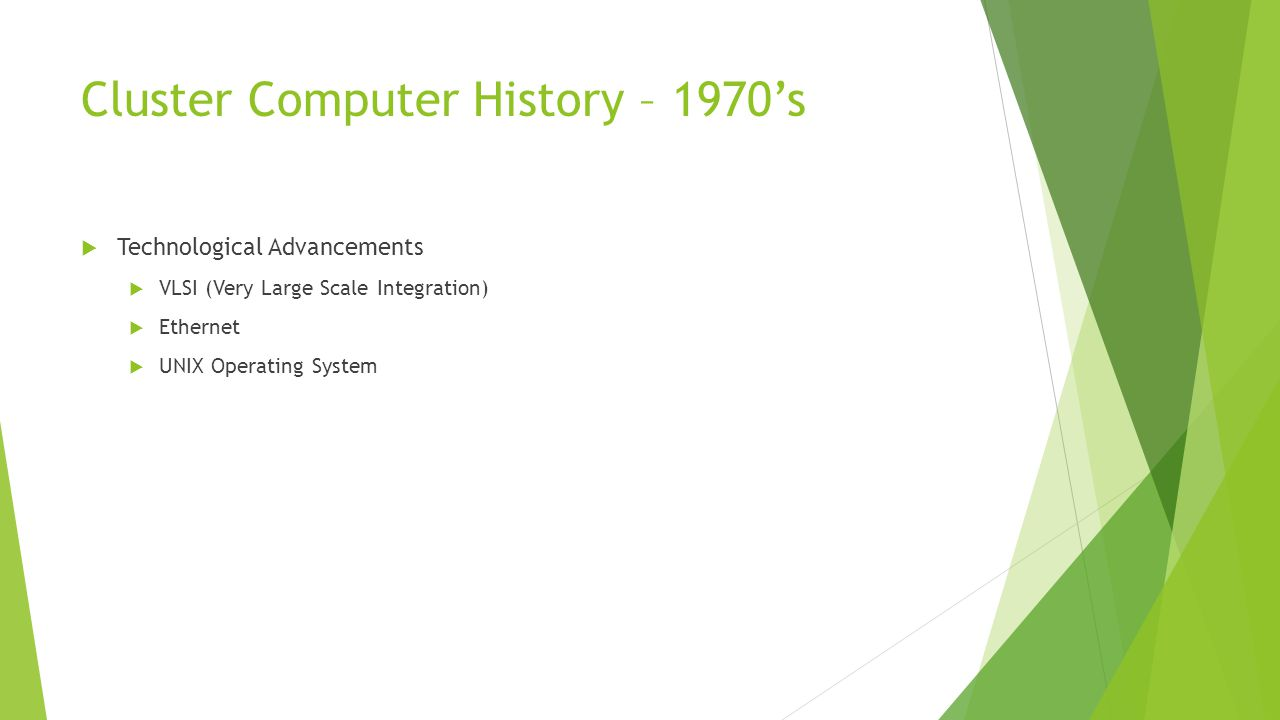 Cluster Computer History – 1980's  Increased interest in cluster computing  Ex: NSA connected 160 Apollo workstations in a cluster configuration  First widely used clustering product: VAXcluster  Development of task scheduling software  Condor package developed by UW-Madison  Development of parallel programming software  PVM(Parallel Virtual Machine)