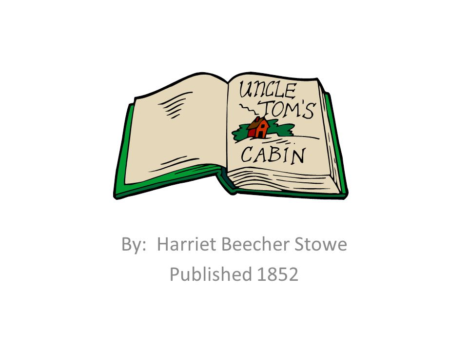 Uncle Tom's Cabin By: Harriet Beecher Stowe Published 1852