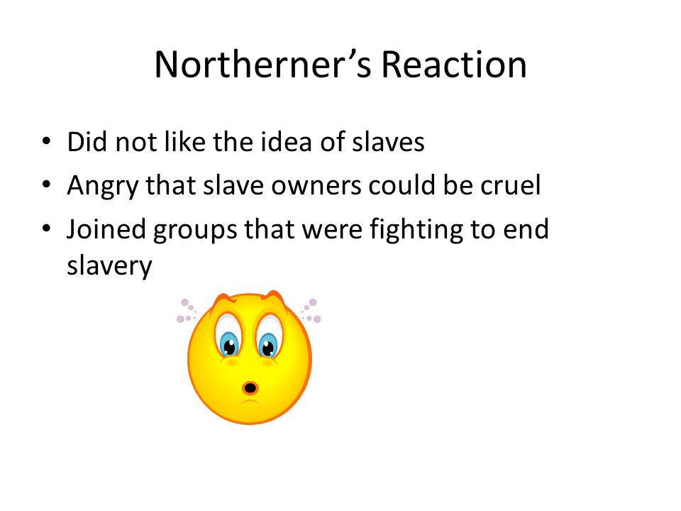Northerner's Reaction Did not like the idea of slaves Angry that slave owners could be cruel Joined groups that were fighting to end slavery