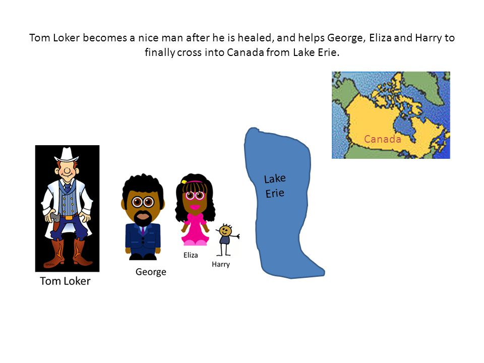 Lake Erie Tom Loker becomes a nice man after he is healed, and helps George, Eliza and Harry to finally cross into Canada from Lake Erie. Canada