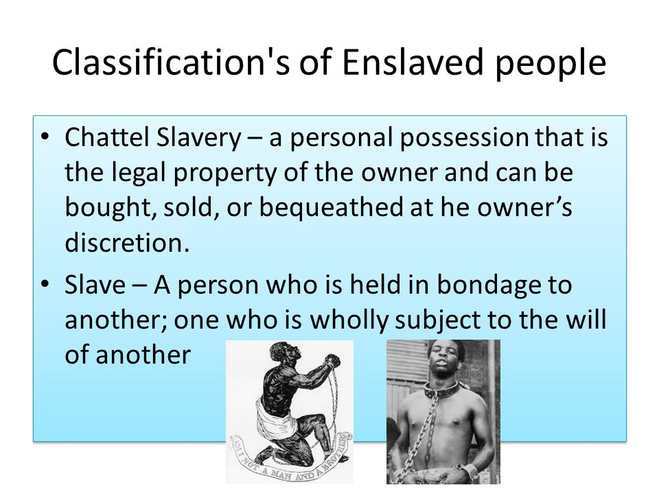 Classification s of Enslaved people Chattel Slavery – a personal possession that is the legal property of the owner and can be bought, sold, or bequeathed at he owner's discretion.