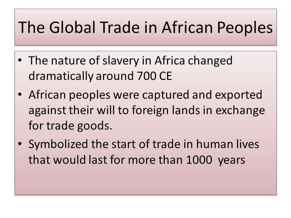 The Global Trade in African Peoples The nature of slavery in Africa changed dramatically around 700 CE African peoples were captured and exported against their will to foreign lands in exchange for trade goods.